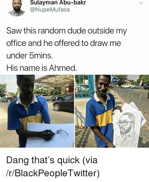 Blackpeopletwitter, Dude, and Saw: Sulayman Abu-bakr  @NupeMufasa  Saw this random dude outside my  office and he offered to draw me  under bmins.  His name is Ahmed. <p>Dang that&rsquo;s quick (via /r/BlackPeopleTwitter)</p>