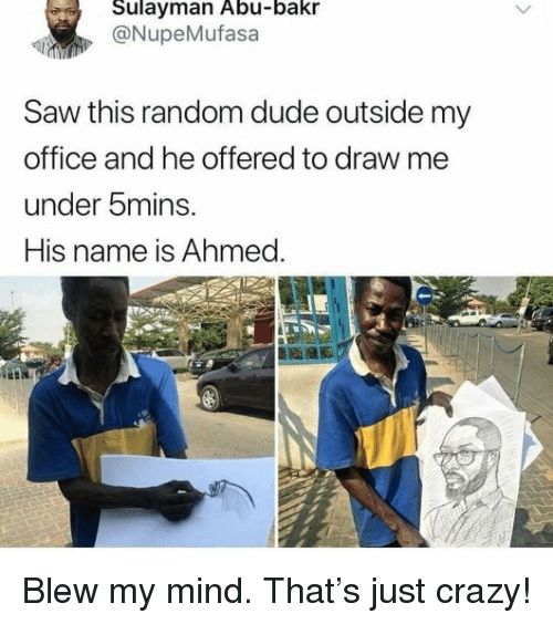 Crazy, Dude, and Saw: Sulayman Abu-bakr  @NupeMufasa  Saw this random dude outside my  office and he offered to draw me  under 5mins.  His name is Ahmed. <p>Blew my mind. That's just crazy!</p>