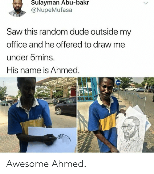 Dude, Saw, and Office: Sulayman Abu-bakr  @NupeMufasa  Saw this random dude outside my  office and he offered to draw me  under bmins.  His name is Ahmed. Awesome Ahmed.