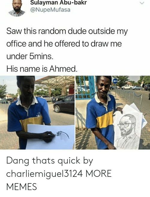 abu: Sulayman Abu-bakr  @NupeMufasa  Saw this random dude outside my  office and he offered to draw me  under bmins.  His name is Ahmed. Dang thats quick by charliemiguel3124 MORE MEMES