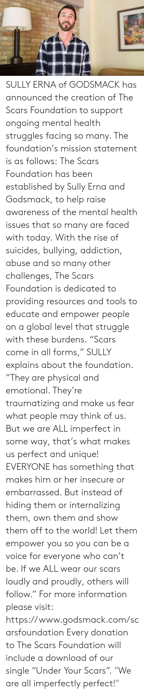 """Challenges: SULLY ERNA of GODSMACK has announced the creation of The Scars Foundation to support ongoing mental health struggles facing so many.  The foundation's mission statement is as follows:  The Scars Foundation has been established by Sully Erna and Godsmack, to help raise awareness of the mental health issues that so many are faced with today.  With the rise of suicides, bullying, addiction, abuse and so many other challenges, The Scars Foundation is dedicated to providing resources and tools to educate and empower people on a global level that struggle with these burdens.  """"Scars come in all forms,"""" SULLY explains about the foundation.  """"They are physical and emotional. They're traumatizing and make us fear what people may think of us. But we are ALL imperfect in some way, that's what makes us perfect and unique!  EVERYONE has something that makes him or her insecure or embarrassed. But instead of hiding them or internalizing them, own them and show them off to the world!  Let them empower you so you can be a voice for everyone who can't be. If we ALL wear our scars loudly and proudly, others will follow.""""  For more information please visit: https://www.godsmack.com/scarsfoundation  Every donation to The Scars Foundation will include a download of our single """"Under Your Scars"""".  """"We are all imperfectly perfect!"""""""
