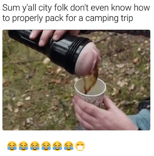 Funny, How To, and How: Sum yall city folk don't even know how  to properly pack for a camping trip 😂😂😂😂😂😂😷