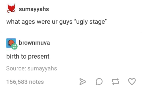 """Ugly, Humans of Tumblr, and Source: sumayyahs  what ages were ur guys """"ugly stage""""  brownmuva  birth to present  Source: sumayyahs  156,583 notes"""