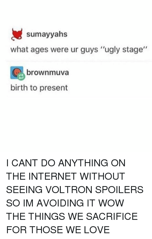 "Internet, Love, and Memes: sumayyahs  what ages were ur guys ""ugly stage""  brownmuva  birth to present I CANT DO ANYTHING ON THE INTERNET WITHOUT SEEING VOLTRON SPOILERS SO IM AVOIDING IT WOW THE THINGS WE SACRIFICE FOR THOSE WE LOVE"
