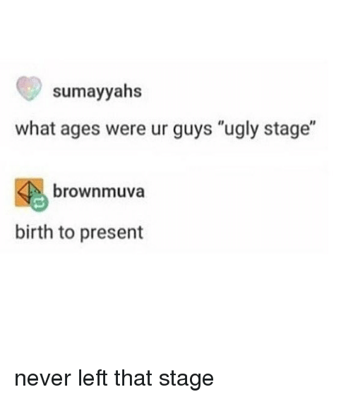 "Memes, Ugly, and Never: sumayyahs  what ages were ur guys ""ugly stage""  brownmuva  birth to present never left that stage"