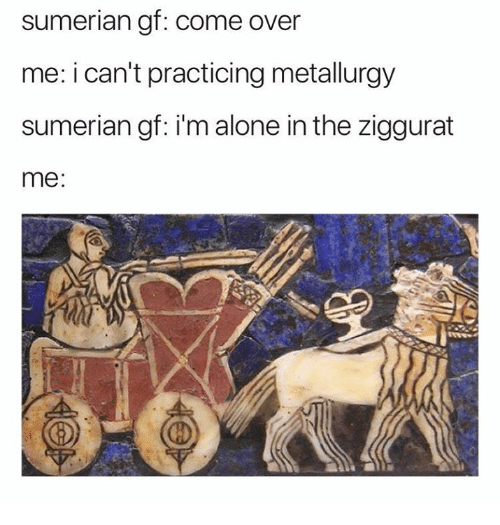 Af, Being Alone, and Come Over: sumerian af: come over  me: i can't practicing metallurgy  sumerian gf: i'm alone in the ziggurat  me