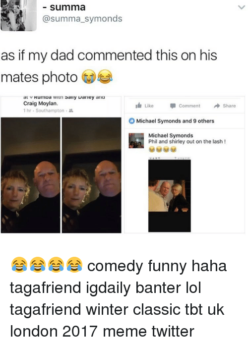 Memes Twitter: Summa  summa symonds  as if my dad commented this on his  mates photo  wiun sally warley ana  au V  Craig Moylan.  Like Comment  Share  1 hr Southampton  Michael Symonds and 9 others  Michael Symonds  Phil and shirley out on the lash 😂😂😂😂 comedy funny haha tagafriend igdaily banter lol tagafriend winter classic tbt uk london 2017 meme twitter