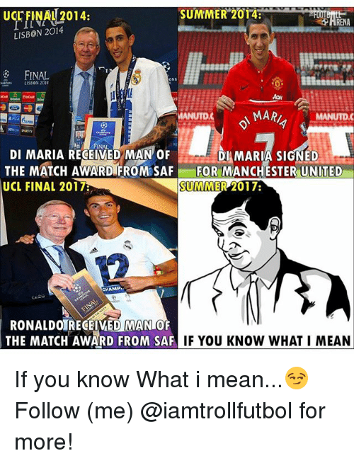 saf: SUMMER 2013  UCL FINAU 2014:  RENA  LISBON 2014  FINAL  LISSON 2014  A MARA  MANUTDC  NAL  DI MARIA RECEIVED MAN OF  DI MARIA SIGNED  THE MATCH AWARD FROM SAF FOR MANCHESTER UNITED  SUMMER 2017:  UCL FINAL 2017R  CHAMP  RONALDOIRECEIVED MANLO  THE MATCH AWARD FROM SAF  IF YOU KNOW WHAT I MEAN If you know What i mean...😏 Follow (me) @iamtrollfutbol for more!