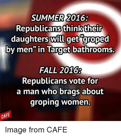 """groped: SUMMER 2016  Republicans think their  daughters will get groped  by men"""" in Target bathrooms.  FALL 2016  Republicans vote for  a man who brags about  groping women  CAFE Image from CAFE"""