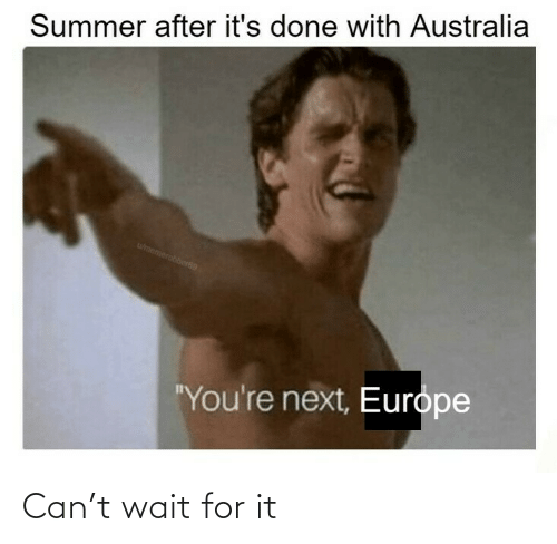 "youre next: Summer after it's done with Australia  wmemerobber69  ""You're next, Europe Can't wait for it"