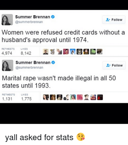 Memes, Summer, and Credit Cards: Summer Brennan  Follow  @summer brennan  Women were refused credit cards without a  husband's approval until 1974.  RETWEETS  LIKES  4,974 8,142  Summer Brennan  Follow  @summerbrennan  Marital rape wasn't made illegal in all 50  states until 1993.  RETWEETS LIKES  1,131  1,775 yall asked for stats 😘