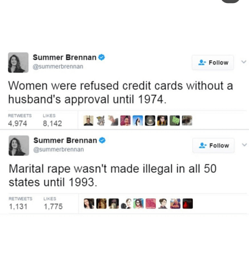 All 50 States: Summer Brennan  @summerbrennan  Follow  Women were refused credit cards without a  husband's approval until 1974.  RETWEETS  LIKES  4,9748,142  Summer Brennan  @summerbrennan  L-Follow  Marital rape wasn't made illegal in all 50  states until 1993  RETWEETS  LIKES  1,131 1,775