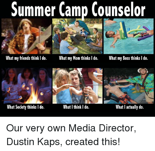 What My Mom Thinks I Do: Summer Camp Counselor  What my friends think I do.  What my Mom thinks I do.  What my Boss thinks l do.  What Society thinks I do.  What I think l do.  What l actually do. Our very own Media Director, Dustin Kaps, created this!