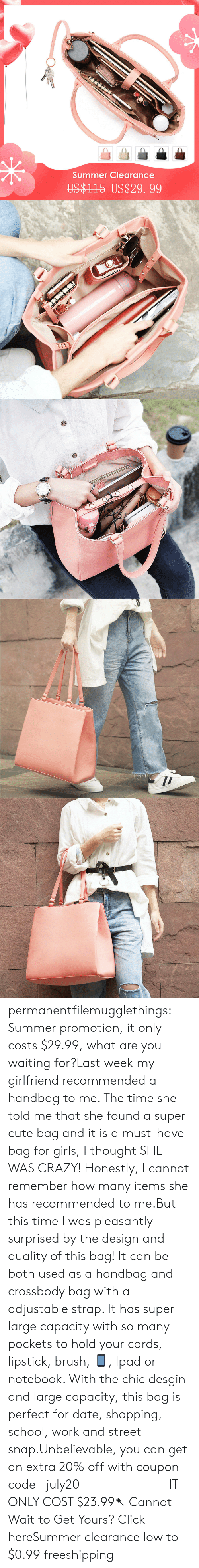 Your Cards: Summer Clearance  US$1 15 US$29. 99 permanentfilemugglethings:  Summer promotion, it only costs $29.99, what are you waiting for?Last week my girlfriend recommended a handbag to me. The time she told me that she found a super cute bag and it is a must-have bag for girls, I thought SHE WAS CRAZY! Honestly, I cannot remember how many items she has recommended to me.But this time I was pleasantly surprised by the design and quality of this bag! It can be both used as a handbag and crossbody bag with a adjustable strap. It has super large capacity with so many pockets to hold your cards, lipstick, brush, 📱, Ipad or notebook. With the chic desgin and large capacity, this bag is perfect for date, shopping, school, work and street snap.Unbelievable, you can get an extra 20% off with coupon code :july20             IT ONLY COST $23.99➷ Cannot Wait to Get Yours? Click hereSummer clearance low to $0.99  freeshipping