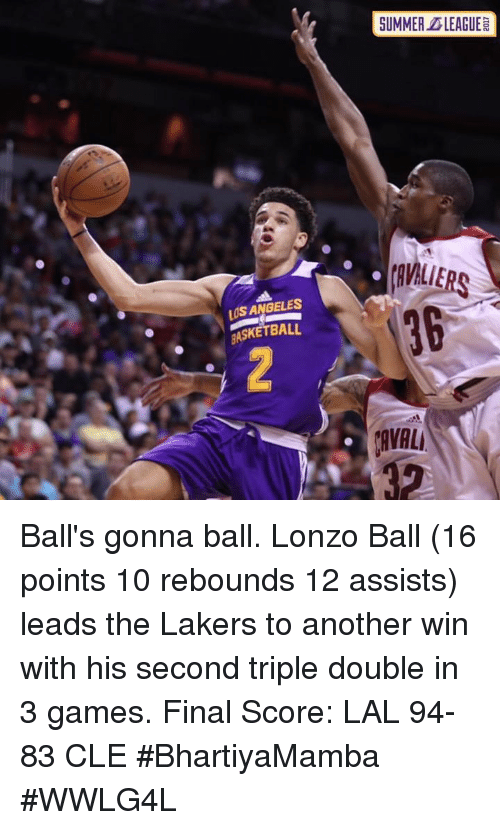 triple double: SUMMER DLEAGUE  avALiERs  36  LUS ANGELES  BASKETBALL  AVAL Ball's gonna ball.  Lonzo Ball (16 points 10 rebounds 12 assists) leads the Lakers to another win with his second triple double in 3 games.  Final Score: LAL 94-83 CLE  #BhartiyaMamba #WWLG4L