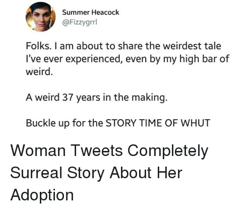 Weird, Summer, and Buckle: Summer Heacock  @Fizzygrrl  Folks. I am about to share the weirdest tale  I've ever experienced, even by my high bar of  weird  A weird 37 years in the making.  Buckle up for the STORY TIME OF WHUT Woman Tweets Completely Surreal Story About Her Adoption