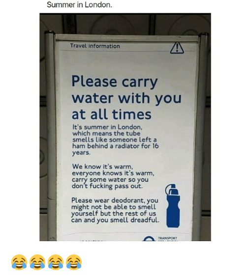 Fucking, Smell, and Summer: Summer in London.  Travel information  Please carry  water with you  at all times  It's summer in London,  which means the tube  smells like someone left a  ham behind a radiator for 16  years.  We know it's warm,  everyone knows it's warm,  Carry Some water so you  don't fucking pass out.  Please wear deodorant, you  might not be able to smell  yourself but the rest of us  can and you smell dreadful.  A TRANSPORT 😂😂😂😂