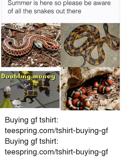 Money, Summer, and Snakes: Summer is here so please be aware  of all the snakes out there  Doubling money Buying gf tshirt: teespring.com/tshirt-buying-gf Buying gf tshirt: teespring.com/tshirt-buying-gf