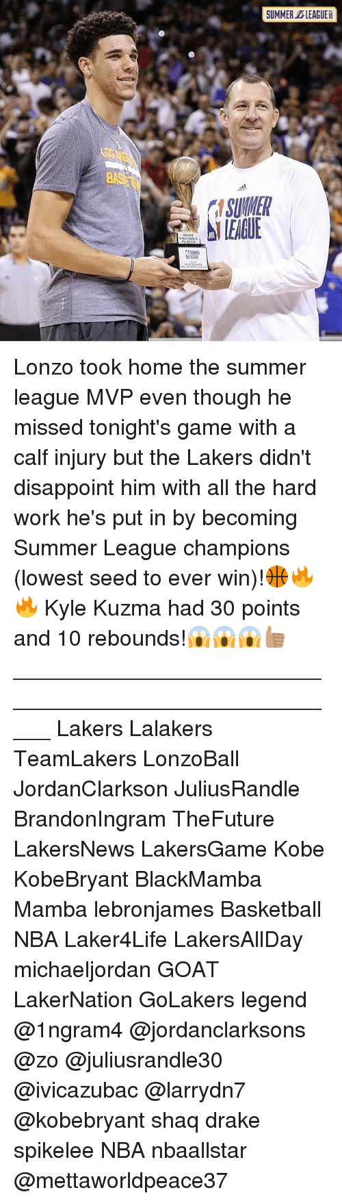 hardly working: SUMMER LEAGUE  SUMNER  LEAGUE Lonzo took home the summer league MVP even though he missed tonight's game with a calf injury but the Lakers didn't disappoint him with all the hard work he's put in by becoming Summer League champions (lowest seed to ever win)!🏀🔥🔥 Kyle Kuzma had 30 points and 10 rebounds!😱😱😱👍🏽 _____________________________________________________ Lakers Lalakers TeamLakers LonzoBall JordanClarkson JuliusRandle BrandonIngram TheFuture LakersNews LakersGame Kobe KobeBryant BlackMamba Mamba lebronjames Basketball NBA Laker4Life LakersAllDay michaeljordan GOAT LakerNation GoLakers legend @1ngram4 @jordanclarksons @zo @juliusrandle30 @ivicazubac @larrydn7 @kobebryant shaq drake spikelee NBA nbaallstar @mettaworldpeace37