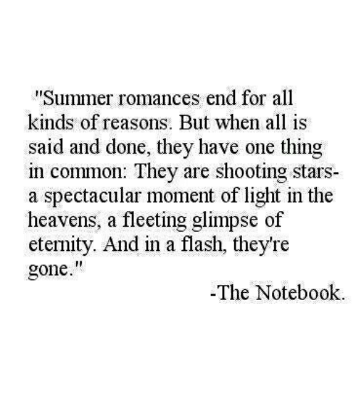 """shooting stars: Summer romances end for all  kinds of reasons. But when all is  said and done, they have one thing  in common: They are shooting stars  a spectacular moment of light in the  heavens, a fleeting glimpse of  eternity. And in a flash, they're  gone.""""  -The Notebook"""