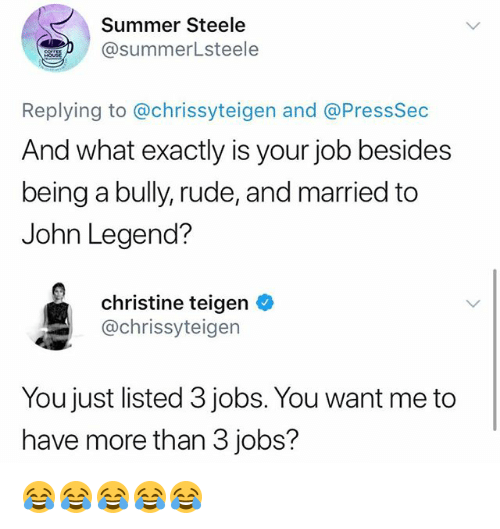 John Legend: Summer Steele  @summerLsteele  Replying to @chrissyteigen and @PressSec  And what exactly is your job besides  being a bully, rude, and married to  John Legend?  christine teigen *  @chrissyteigen  You just listed 3 jobs. You want me to  have more than 3 jobs? 😂😂😂😂😂