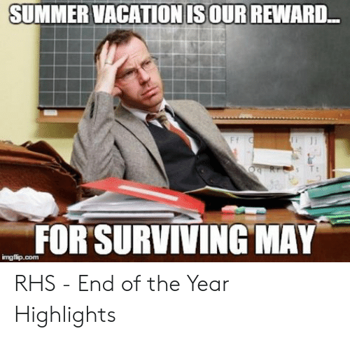 End Of School Year Meme: SUMMER VACATION IS OUR REWARD  O Rrs T  FOR'SURVIVING MAY  imgflip.com RHS - End of the Year Highlights