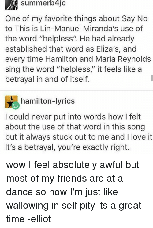 """wallowed in self pity: Summerblic  One of my favorite things about Say No  to This is Lin-Manuel Miranda's use of  the word """"helpless"""" He had already  established that word as Eliza's, and  every time Hamilton and Maria Reynolds  sing the word """"helpless,"""" it feels like a  betrayal in and of itself.  hamilton-lyrics  could never put into words how I felt  about the use of that word in this song  but it always stuck out to me and l love it  It's a betrayal, you're exactly right. wow I feel absolutely awful but most of my friends are at a dance so now I'm just like wallowing in self pity its a great time -elliot"""