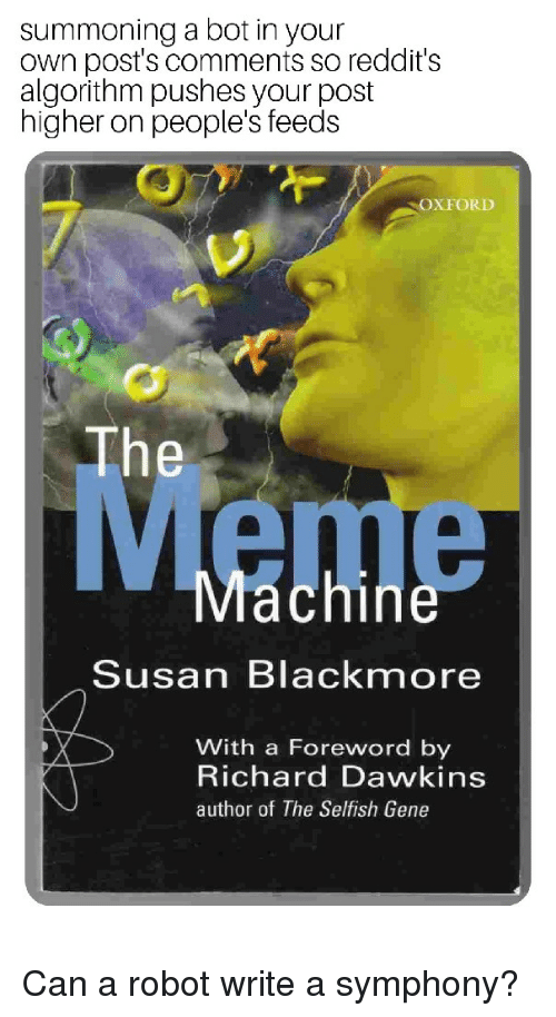 Susan Blackmore: summoning a bot in your  own post's comments so reddit's  algorithm pushes your post  higher on people's feeds  OXFORD  The  Meme  Machine  Susan Blackmore  With a Foreword by  Richard Dawkins  author of The Selfish Gene