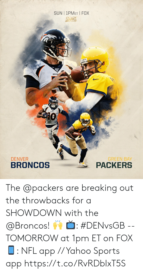 bron: SUN | 1PMET FOX  BRON  GREEN BAY  PACKERS  DENVER  BRONCOS The @packers are breaking out the throwbacks for a SHOWDOWN with the @Broncos! 🙌  📺: #DENvsGB -- TOMORROW at 1pm ET on FOX 📱: NFL app // Yahoo Sports app https://t.co/RvRDbIxT5S