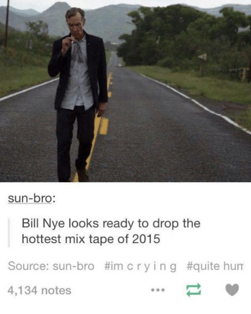 Sun Bro: sun-bro  Bill Nye looks ready to drop the  hottest mix tape of 2015  Source: sun-bro Him cry i n g #quite hum  4,134 notes