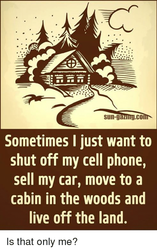 car moving: Sun-ga  CO  Sometimes I just want to  shut off my cell phone,  sell my car, move to a  cabin in the woods and  live off the land Is that only me?