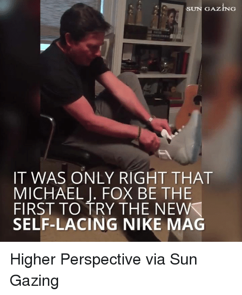 Michael J. Fox: SUN GAZIN  IT WAS ONLY RIGHT THAT  MICHAEL J. FOX BE THE  FIRST TO TRY THE NEW  SELF-LACING NIKE MAG Higher Perspective via Sun Gazing