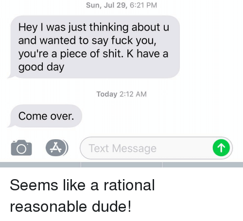 Come Over, Dude, and Fuck You: Sun, Jul 29, 6:21 PM  Hey I was just thinking about u  and wanted to say fuck you,  you're a piece of shit. K have a  good day  Today 2:12 AM  Come over.  Text Message Seems like a rational reasonable dude!