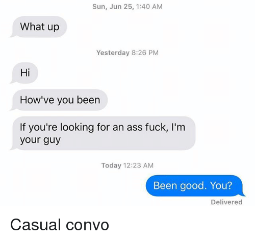 Ass Fuck: Sun, Jun 25, 1:40 AM  What up  Yesterday 8:26 PM  Hi  How've you been  If you're looking for an ass fuck, I'm  your guy  Today 12:23 AM  Been good. You?  Delivered Casual convo