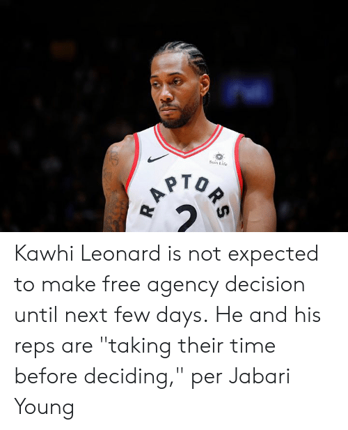 "reps: Sun Life  A Kawhi Leonard is not expected to make free agency decision until next few days.  He and his reps are ""taking their time before deciding,"" per Jabari Young"