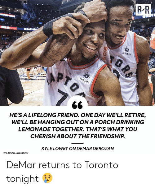 ona: Sun Life  Sun Life  HE'S A LIFELONG FRIEND. ONE DAY WE'LL RETIRE,  WE'LL BE HANGING OUT ONA PORCH DRINKING  LEMONADE TOGETHER. THAT'S WHAT YOU  CHERISH ABOUT THE FRIENDSHIP  KYLE LOWRY ON DEMAR DEROZAN  H/T JOSH LEWENBERG DeMar returns to Toronto tonight 😢