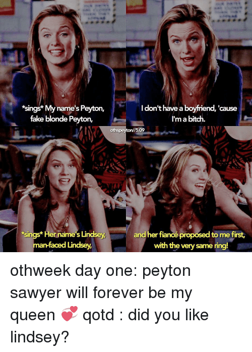 peyton sawyer: Sun  My name's Peyton,  fake blonde Peyton,  *sings Her name's Lindsey,  an-faced Lindsey,  I don't have a boyfriend  'cause  I'ma bitch  15.09  and her fiancé proposed to me first  with the very same ring! othweek day one: peyton sawyer will forever be my queen 💞 qotd : did you like lindsey?