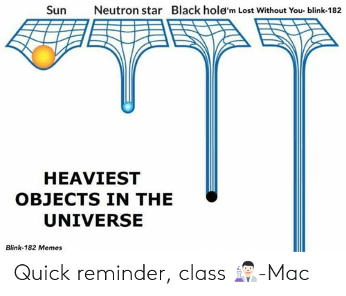 lost without you: Sun  Neutron star  Black hole'm Lost Without You- blink-182  HEAVIEST  OBJECTS IN THE  UNIVERSE  Blink-182 Memes Quick reminder, class 👨🏻‍🔬-Mac