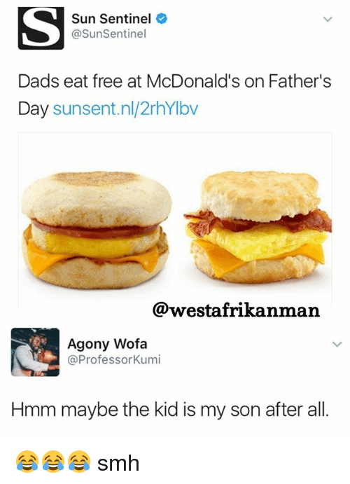 Fathers Day, McDonalds, and Memes: Sun Sentinel  @SunSentinel  Dads eat free at McDonald's on Father's  Day  sunsent.nl/2rhYIbv  @westafrikanman  Agony Wofa  @Professor Kumi  Hmm maybe the kid is my son after all 😂😂😂 smh