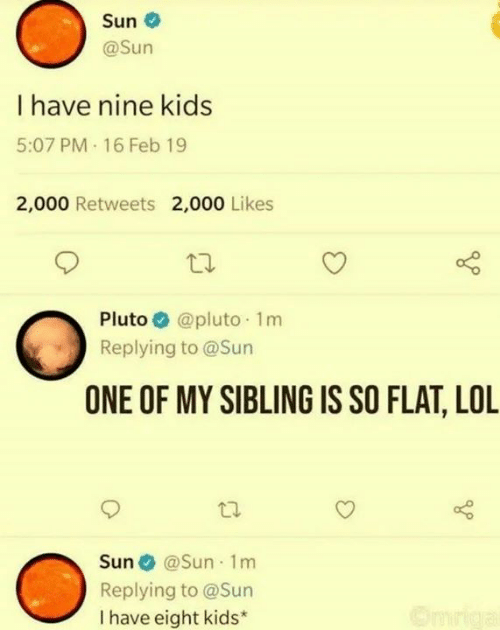 Pluto: Sun  @Sun  I have nine kids  5:07 PM 16 Feb 19  2,000 Retweets 2,000 Likes  @pluto 1m  Pluto  Replying to @Sun  ONE OF MY SIBLING IS SO FLAT, LOL  Sun @Sun 1m  Replying to @Sun  I have eight kids*