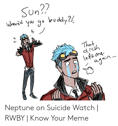 Suicide Watch Meme: Sun??  uherid yau go budely ?  That  dich  leftme  ajnin Neptune on Suicide Watch | RWBY | Know Your Meme