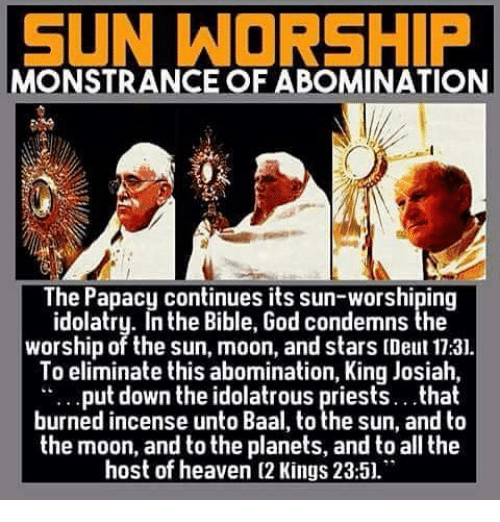 sun worship: SUN WORSHIP  MONSTRANCE OF ABOMINATION  The Papacy continues its sun-worshiping  idolatry. In the Bible, God condemns the  worship of the sun, moon, and stars (Deut 17:31.  To eliminate this abomination, King Josiah,  put down the idolatrous priests.. that  burned incense unto Baal, to the sun, and to  the moon, and to the planets, and to all the  host of heaven (2 Kings 23:51.