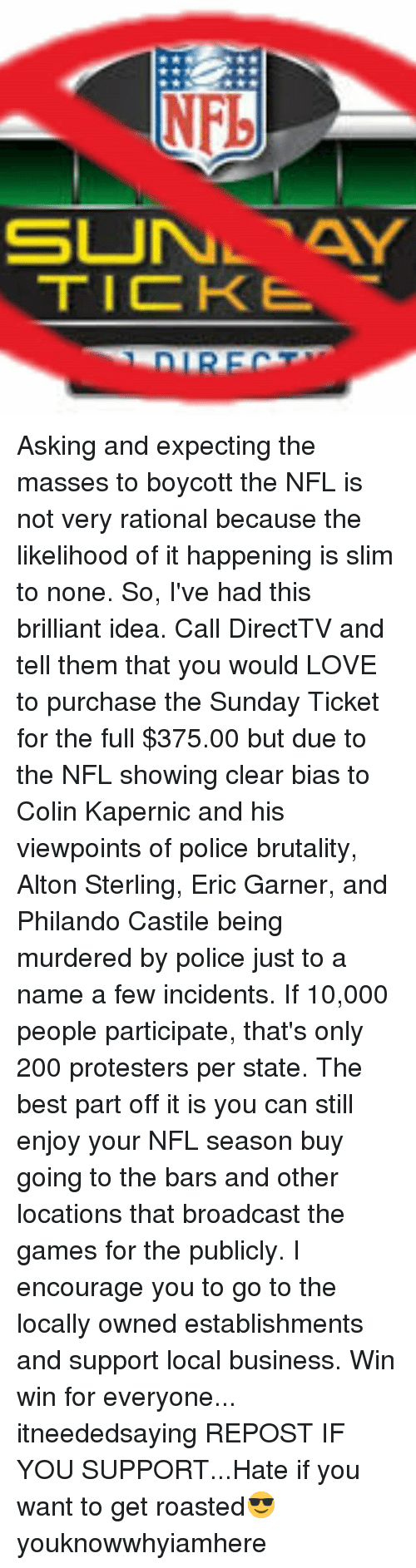 the sundays: SUNAY  TICKE Asking and expecting the masses to boycott the NFL is not very rational because the likelihood of it happening is slim to none. So, I've had this brilliant idea. Call DirectTV and tell them that you would LOVE to purchase the Sunday Ticket for the full $375.00 but due to the NFL showing clear bias to Colin Kapernic and his viewpoints of police brutality, Alton Sterling, Eric Garner, and Philando Castile being murdered by police just to a name a few incidents. If 10,000 people participate, that's only 200 protesters per state. The best part off it is you can still enjoy your NFL season buy going to the bars and other locations that broadcast the games for the publicly. I encourage you to go to the locally owned establishments and support local business. Win win for everyone... itneededsaying REPOST IF YOU SUPPORT...Hate if you want to get roasted😎 youknowwhyiamhere