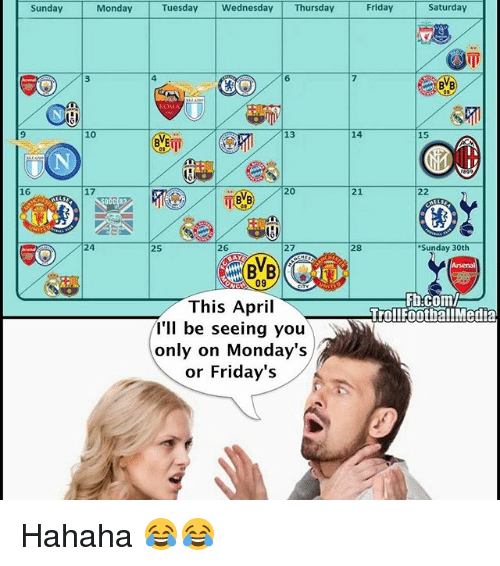 fridays: Sunday  16  Saturday  Monday Tuesday Wednesday Thursday Friday  14  17  BVB 20  Sunday 30th  26  Fb.com/l  TrollFootballMedia  This April  I'll be seeing you  only on Monday's  or Friday's Hahaha 😂😂