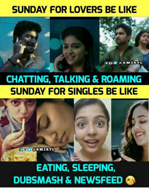 Be Like, Memes, and Sleeping: SUNDAY FOR LOVERS BE LIKE  CHATTING, TALKING & ROAMING  SUNDAY FOR SINGLES BE LIKE  AM2RYL  EATING, SLEEPING,  DUBSMASH & NEWSFEED