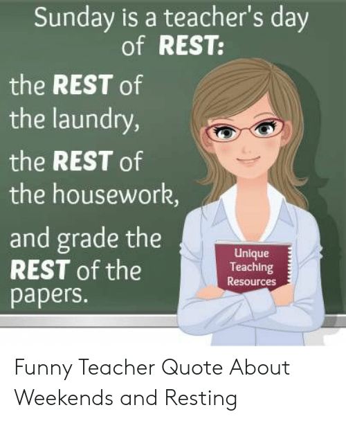Resting: Sunday is a teacher's day  of REST:  the REST of  the laundry,  the REST of  the housework,  and grade the  REST of the  papers.  Unlque  Teaching  Resources Funny Teacher Quote About Weekends and Resting