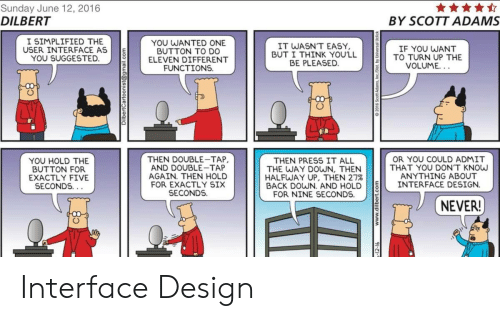Dilbert: Sunday June 12, 2016  DILBERT  BY SCOTT ADAMS  I SIMPLIFIED THE  USER INTERFACE AS  YOU SUGGESTED  YOU WANTED  BUTTON TO D0  ELEVEN DIFFERENT  FUNCTIONS  IT WASN'T EASY  BUT I THINK YOU'LL  BE PLEASED  IF YOU WANT  TO TURN UP THE  YOU SUGGES TED.TD ONE  VOLUME.  YOU HOLD THE  BUTTON FOR  EXACTLY FIVE  SECONDS  THEN DOUBLE-TAP  AND DOUBLE-TAP  AGAIN. THEN HOLD  FOR EXACTLY SIX  SECONDS.  OR YOU COULD ADMIT  THAT YOU DON'T KNOw  ANYTHING ABOUT  THEN PRESS IT ALL  THE WAY DOWN, THEN  HALFWAY UP, THEN 27%  BACK DOWN. AND HOLD INTERFACE DESIGN  FOR NINE SECONDS.  NEVER! Interface Design