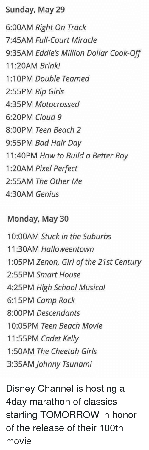 Disney Channel: Sunday, May 29  6:00AM Right On Track  7:45AM Full-Court Miracle  9:35AM Eddie's Million Dollar Cook-Off  11:20AM Brink!  1:10PM Double Teamed  2:55PM Rip Girls  4:35PM Motocrossed  6:20PM Cloud 9  8:00PM Teen Beach 2  9:55PM Bad Hair Day  11:40PM How to Build a Better Boy  1:20AM Pixel Perfect  2:55AM The Other Me  4:30AM Genius   Monday, May 30  10:00AM Stuck in the Suburbs  11:30AM Halloweentown  1:05PM Zenon, Girl of the 21st Century  2:55PM Smart House  4:25PM High School Musical  6:15PM Camp Rock  8:00PM Descendants  10:05PM Teen Beach Movie  11:55PM Cadet Kelly  1:50AM The Cheetah Girls  3:35AM Johnny Tsunami Disney Channel is hosting a 4day marathon of classics starting TOMORROW in honor of the release of their 100th movie