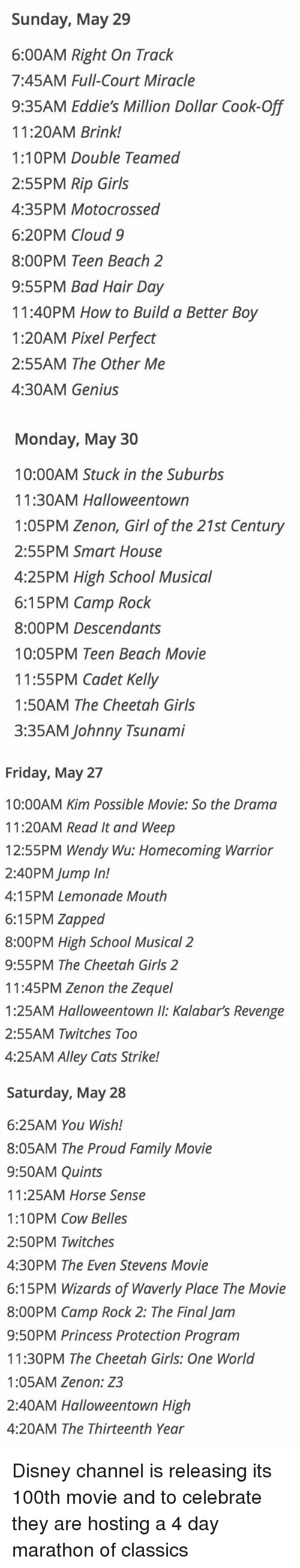 Lemonade: Sunday, May 29  6:00AM Right On Track  7:45AM Full-Court Miracle  9:35AM Eddie's Million Dollar Cook-Off  11:20AM Brink!  1:10PM Double Teamed  2:55PM Rip Girls  4:35PM Motocrossed  6:20PM Cloud 9  8:00PM Teen Beach 2  9:55PM Bad Hair Day  11:40PM How to Build a Better Boy  1:20AM Pixel Perfect  2:55AM The Other Me  4:30AM Genius   Monday, May 30  10:00AM Stuck in the Suburbs  11:30AM Halloweentown  1:05PM Zenon, Girl of the 21st Century  2:55PM Smart House  4:25PM High School Musical  6:15 PM Camp Rock  8:00PM Descendants  10:05PM Teen Beach Movie  11:55PM Cadet Kelly  1:50AM The Cheetah Girls  3:35AM Johnny Tsunami   Friday, May 27  10:00AM Kim Possible Movie: So the Drama  11:20AM Read It and Weep  12:55PM Wendy Wu: Homecoming Warrior  2:40PM Jump In!  4:15PM Lemonade Mouth  6:15PM Zapped  8:00PM High School Musical 2  9:55PM The Cheetah Girls 2  11:45PM Zenon the Zequel  1:25AM Halloweentown Kalabar's Revenge  2:55AM Twitches Too  4:25AM Alley Cats Strike!   Saturday, May 28  6:25AM You Wish!  8:05AM The Proud Family Movie  9:50AM Quints  11:25AM Horse Sense  1:10PM Cow Belles  2:50PM Twitches  4:30PM The Even Stevens Movie  6:15PM Wizards of Waverly Place The Movie  8:00PM Camp Rock 2: The Final Jam  9:50PM Princess Protection Program  11:30PM The Cheetah Girls: One World  1:05AM Zenon: Z3  2:40AM Halloweentown High  4:20AM The Thirteenth Year Disney channel is releasing its 100th movie and to celebrate they are hosting a 4 day marathon of classics