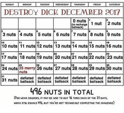 Friday, Soldiers, and Dick: SUNDAY  MONDAY  TUESDAY WEONESDAYTHURSDAY  FRIDAY  SATURDAY  DESTROY DICK DECEMBER 2017  0 nuts 1  to rechargo  ballsack  2  9  3 nuts 4 nuts 5 nuts 6 nuts 7 nuts 8 nuts 9 nuts  10  12  13  14  15  16  10 nuts 11 nuts 12 nuts 13 nuts 14 nuts 15 nuts 16 nuts  18  17 nuts 18 nuts 19 nuts 20 nuts 21 nuts 22 nuts 23 nuts  27  25  nuts  deflated deflated deflated deflated deflated deflated  26  28  29  30  24  24 nuts 25 merry 26 nuts 27 nuts 28 nuts 29 nuts 30 nuts  31  31  nuts ballsack ballsack ballsack ballsack ballsack ballsack  496 NUTS IN TOTAL  (FoR WEAK sOLDIERS, IT MAY BE WISE TO NUT 16 TIHES EACH OF THE 31 DAYs,  HHICH STL EQUALS 46, BUT YOU'RE NOT TECHNICALLY COMPLETING THE CHALLENGE)
